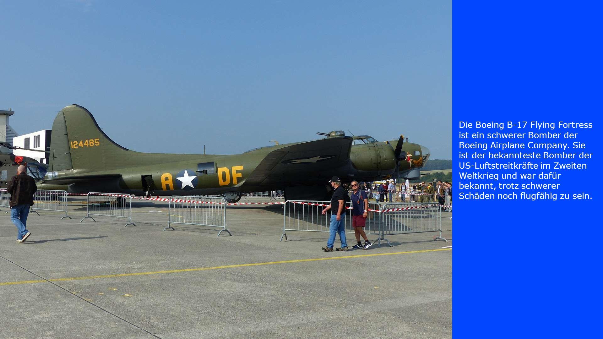 Die Boeing B-17 Flying Fortress ist ein schwerer Bomber der Boeing Airplane Company. Sie ist der bekannteste Bomber der US-Luftstreitkräfte im Zweiten
