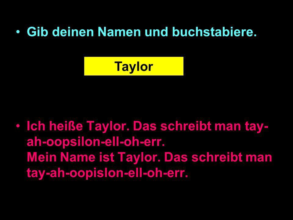 Gib deinen Namen und buchstabiere.Ich heiße Taylor.
