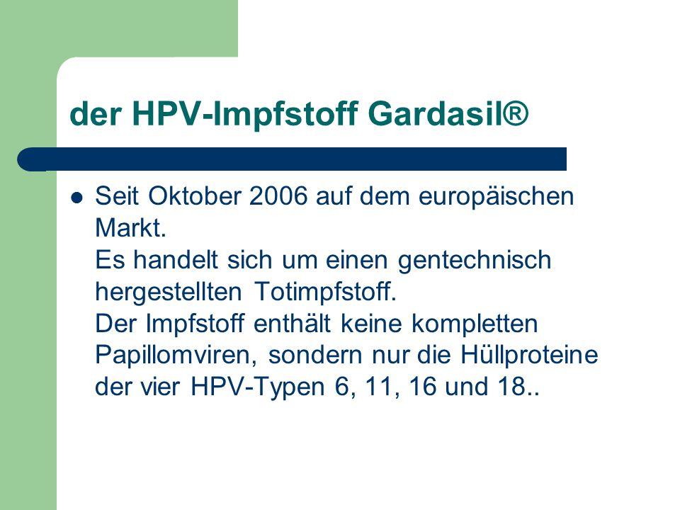 der HPV-Impfstoff Gardasil® Seit Oktober 2006 auf dem europäischen Markt. Es handelt sich um einen gentechnisch hergestellten Totimpfstoff. Der Impfst