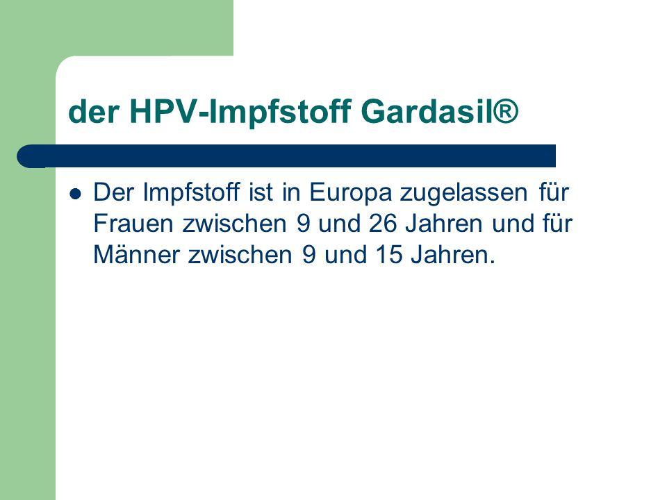 der HPV-Impfstoff Gardasil® Der Impfstoff ist in Europa zugelassen für Frauen zwischen 9 und 26 Jahren und für Männer zwischen 9 und 15 Jahren.