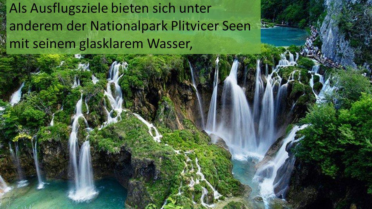 Als Ausflugsziele bieten sich unter anderem der Nationalpark Plitvicer Seen mit seinem glasklarem Wasser,