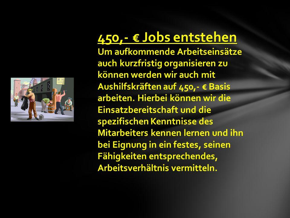 ,- € Jobs entstehen 450,- € Jobs entstehen Um aufkommende Arbeitseinsätze auch kurzfristig organisieren zu können werden wir auch mit Aushilfskräften auf 450,- € Basis arbeiten.