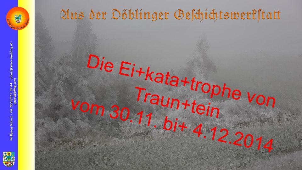 Wolfgang Schulz  Tel. 0650/357 39 44  schulz@wien-doebling.at  www.döbling.com Die Ei+kata+trophe von Traun+tein vom 30.11. bi+ 4.12.2014