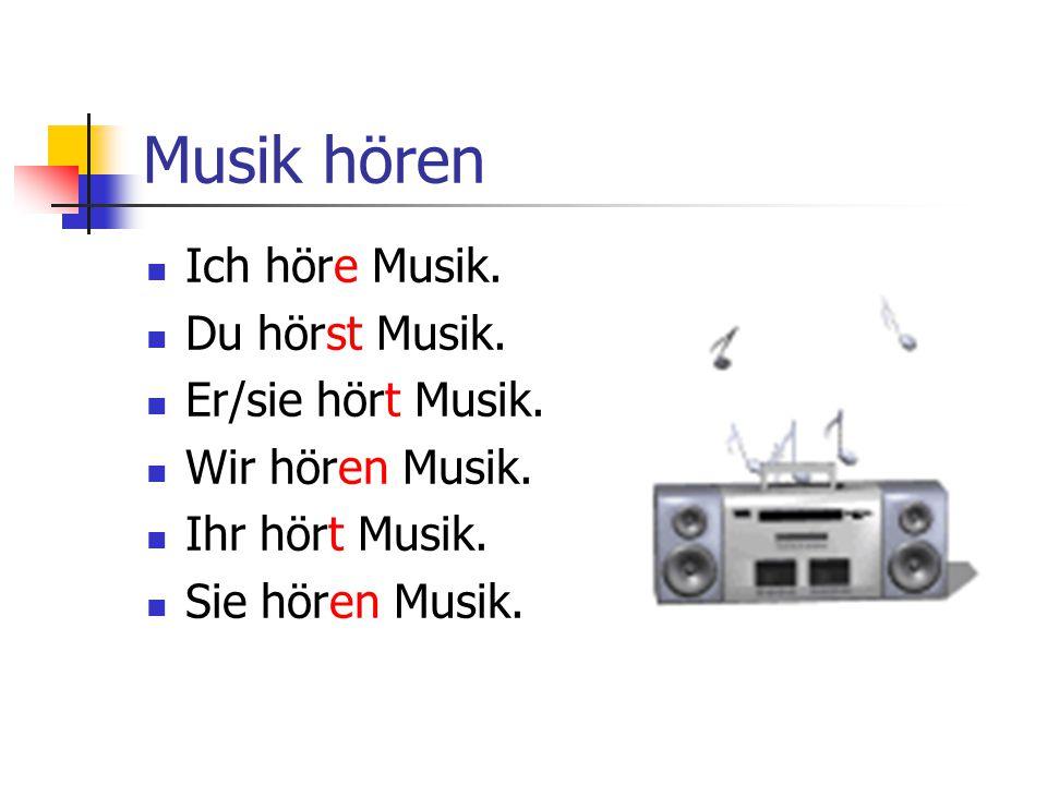 Musik hören Ich höre Musik. Du hörst Musik. Er/sie hört Musik. Wir hören Musik. Ihr hört Musik. Sie hören Musik.