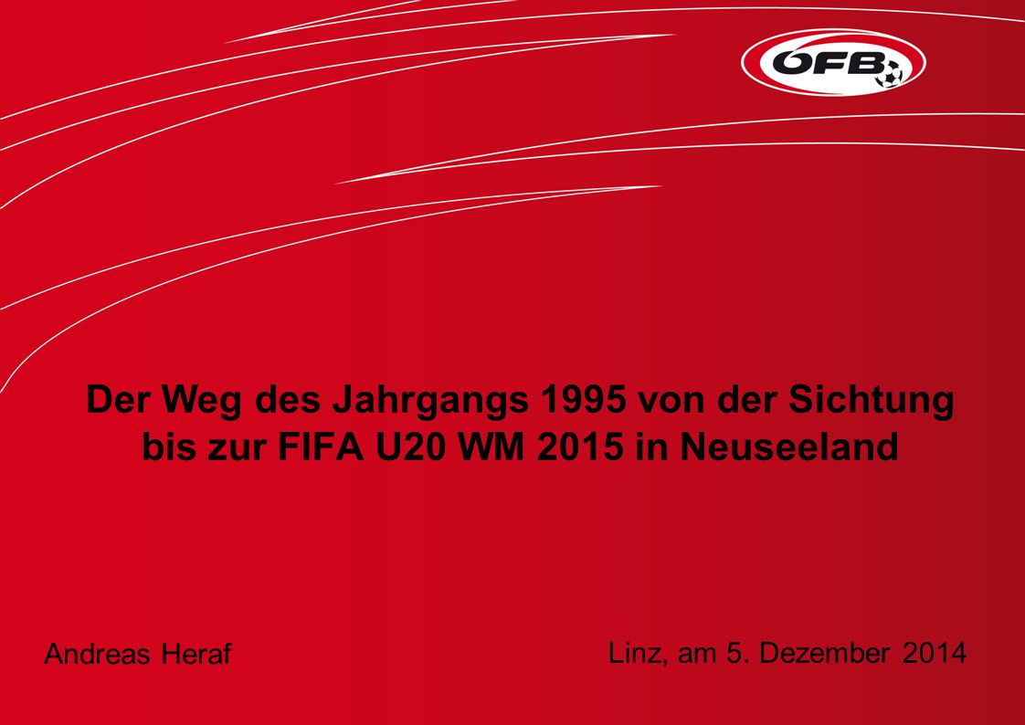 Der Weg des Jahrgangs 1995 von der Sichtung bis zur FIFA U20 WM 2015 in Neuseeland Andreas Heraf Linz, am 5. Dezember 2014