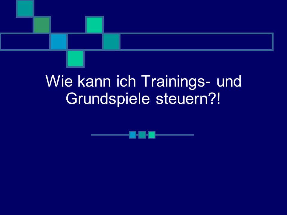 Wie kann ich Trainings- und Grundspiele steuern !