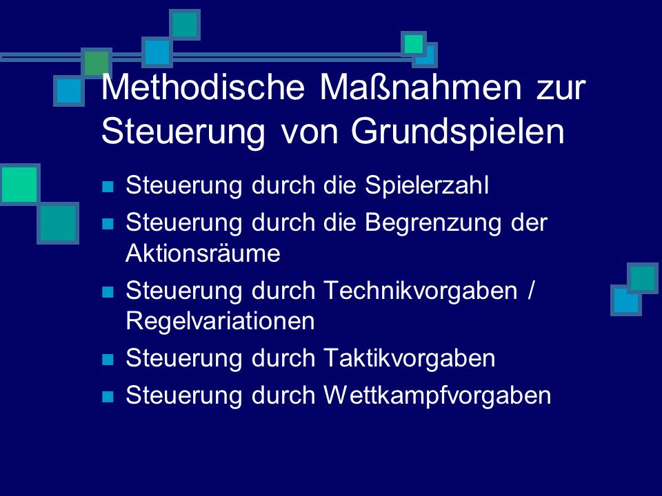 Methodische Maßnahmen zur Steuerung von Grundspielen Steuerung durch die Spielerzahl Steuerung durch die Begrenzung der Aktionsräume Steuerung durch Technikvorgaben / Regelvariationen Steuerung durch Taktikvorgaben Steuerung durch Wettkampfvorgaben