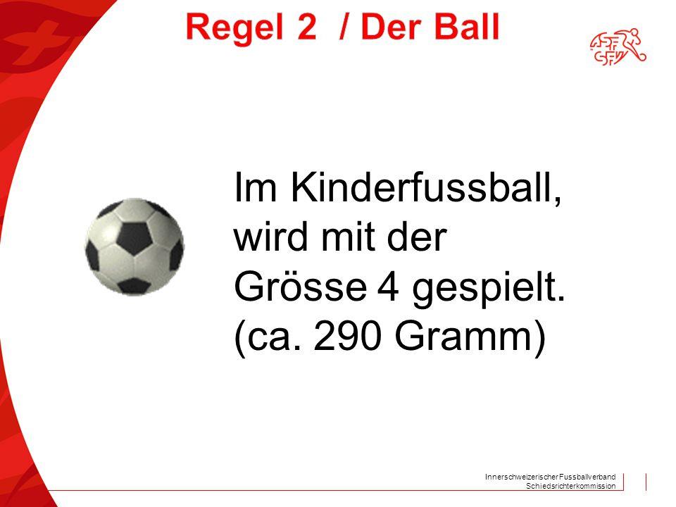 Innerschweizerischer Fussballverband Schiedsrichterkommission Im Kinderfussball, wird mit der Grösse 4 gespielt. (ca. 290 Gramm)