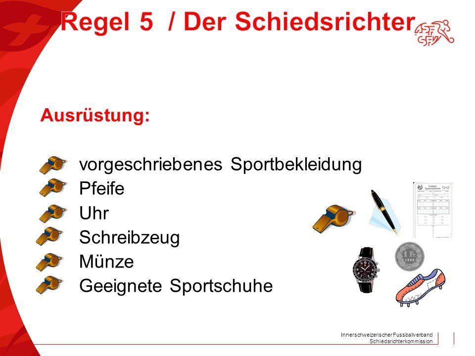 Innerschweizerischer Fussballverband Schiedsrichterkommission Ausrüstung: vorgeschriebenes Sportbekleidung Pfeife Uhr Schreibzeug Münze Geeignete Spor