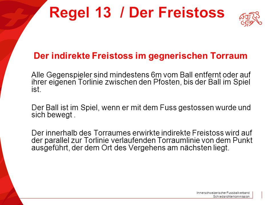 Innerschweizerischer Fussballverband Schiedsrichterkommission Der indirekte Freistoss im gegnerischen Torraum Alle Gegenspieler sind mindestens 6m vom