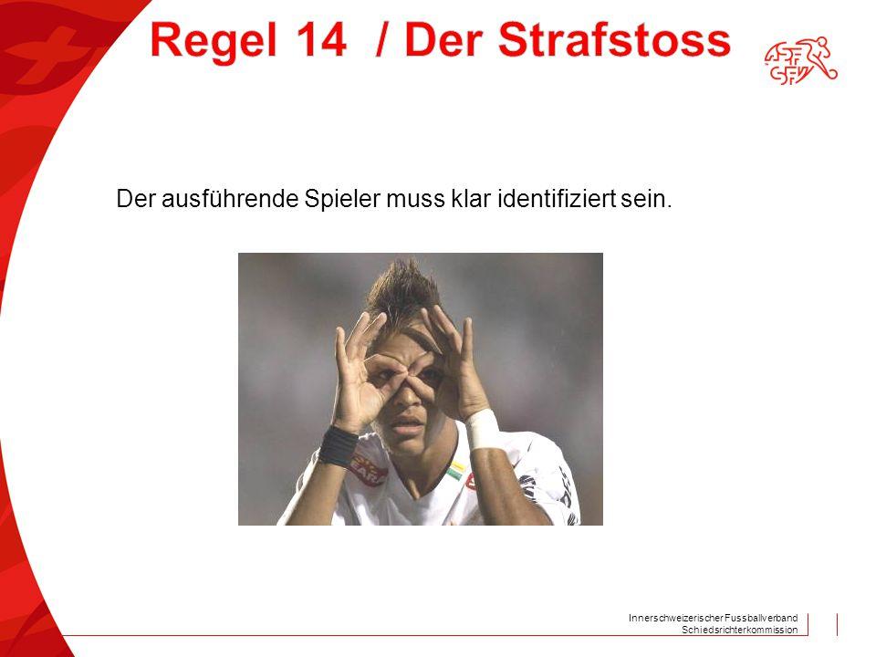Innerschweizerischer Fussballverband Schiedsrichterkommission Der ausführende Spieler muss klar identifiziert sein.
