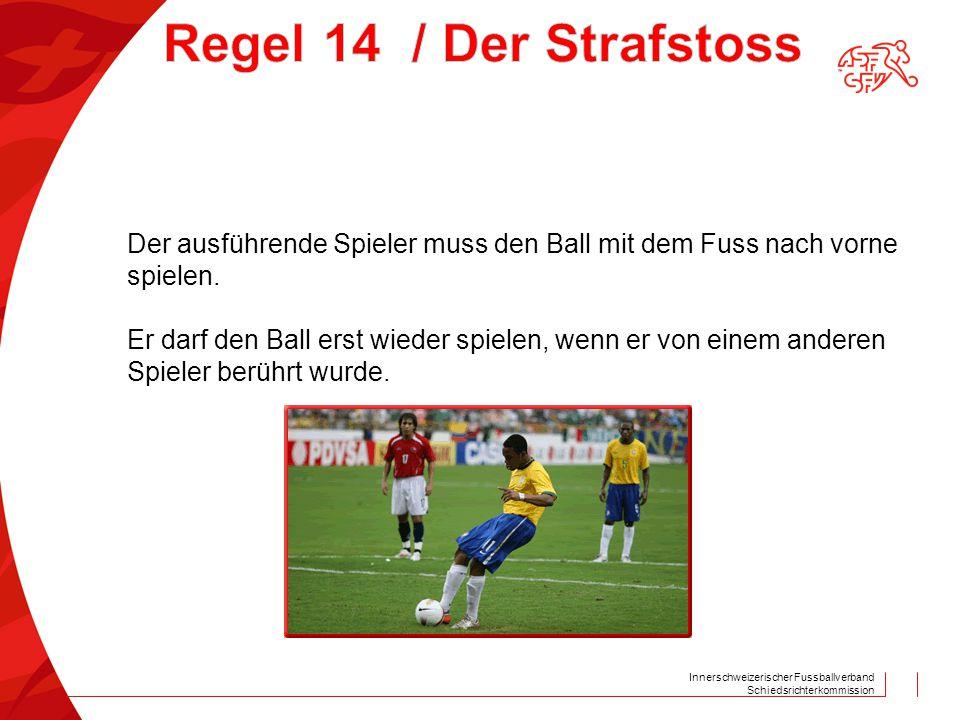 Innerschweizerischer Fussballverband Schiedsrichterkommission Der ausführende Spieler muss den Ball mit dem Fuss nach vorne spielen. Er darf den Ball