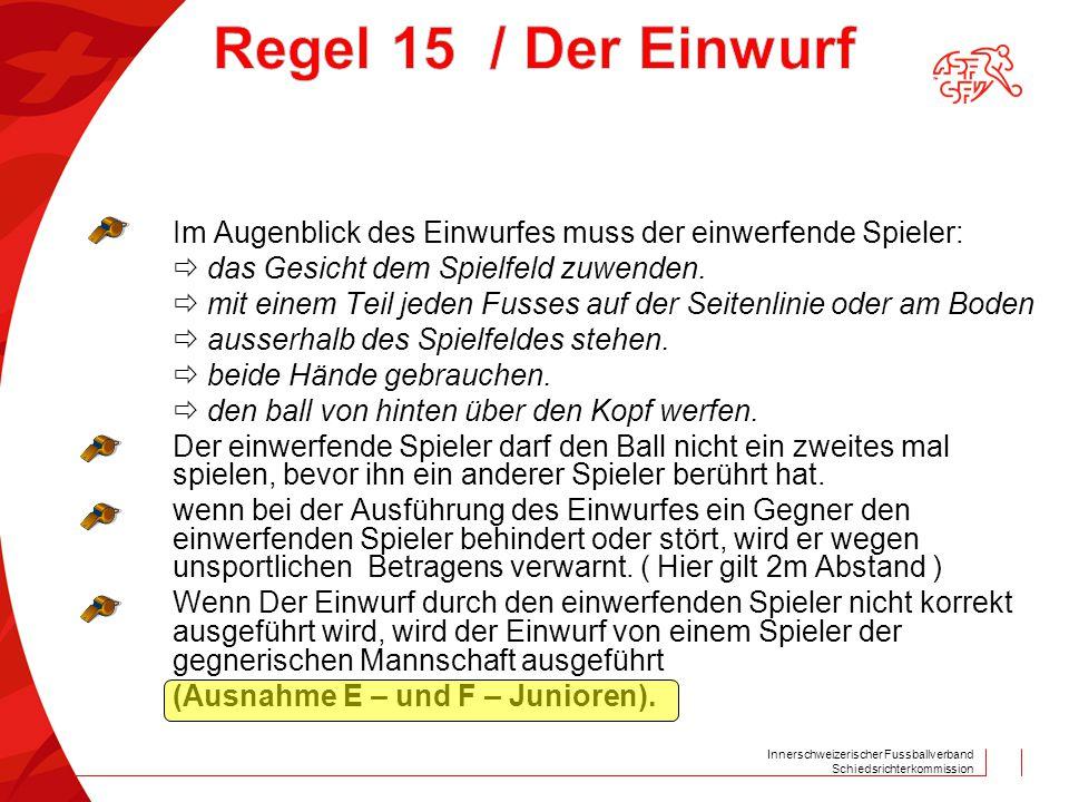 Innerschweizerischer Fussballverband Schiedsrichterkommission Im Augenblick des Einwurfes muss der einwerfende Spieler:  das Gesicht dem Spielfeld zu