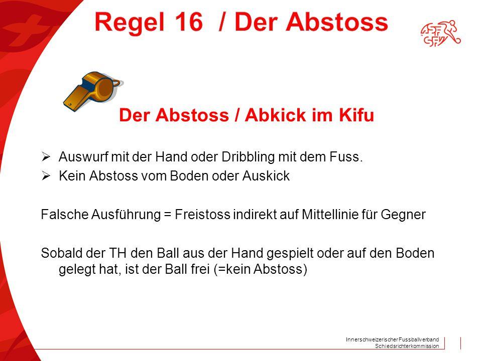 Innerschweizerischer Fussballverband Schiedsrichterkommission Der Abstoss / Abkick im Kifu  Auswurf mit der Hand oder Dribbling mit dem Fuss.  Kein