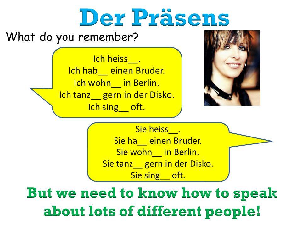 What do you remember? Ich heiss__. Ich hab__ einen Bruder. Ich wohn__ in Berlin. Ich tanz__ gern in der Disko. Ich sing__ oft. Sie heiss__. Sie ha__ e