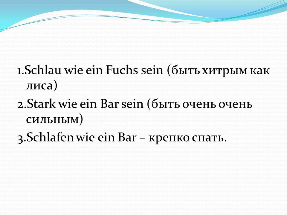 1.Schlau wie ein Fuchs sein (быть хитрым как лиса) 2.Stark wie ein Bar sein (быть очень очень сильным) 3.Schlafen wie ein Bar – крепко спать.