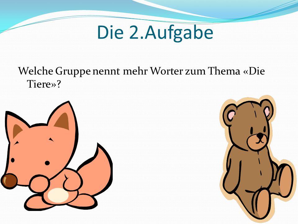 Die 2.Aufgabe Welche Gruppe nennt mehr Worter zum Thema «Die Tiere»