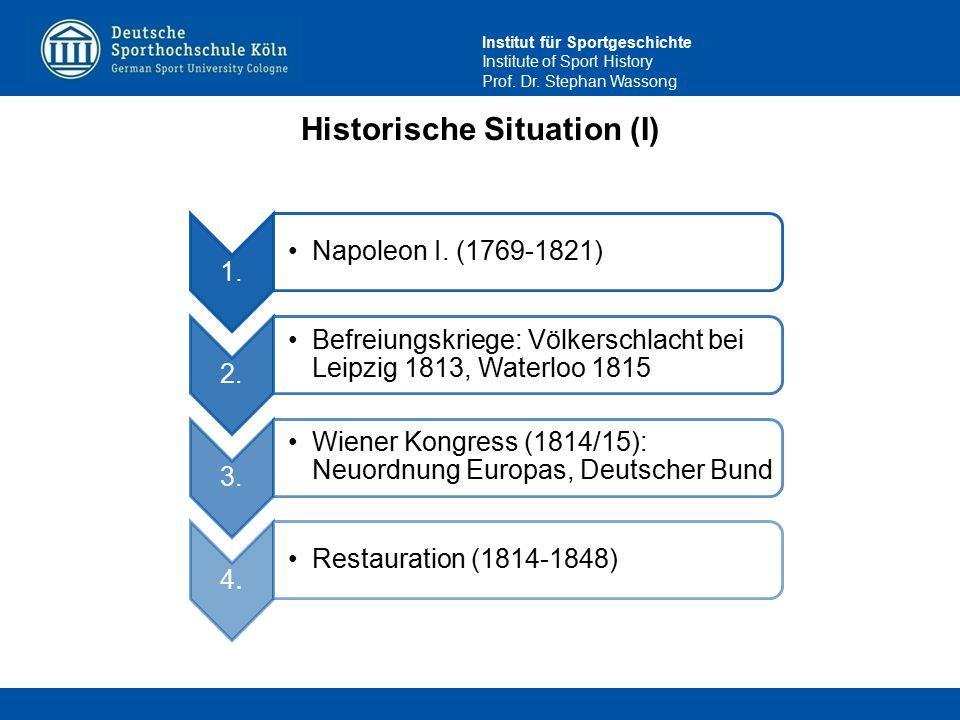 Institut für Sportgeschichte Institute of Sport History Prof. Dr. Stephan Wassong Historische Situation (I) 1. Napoleon I. (1769-1821) 2. Befreiungskr