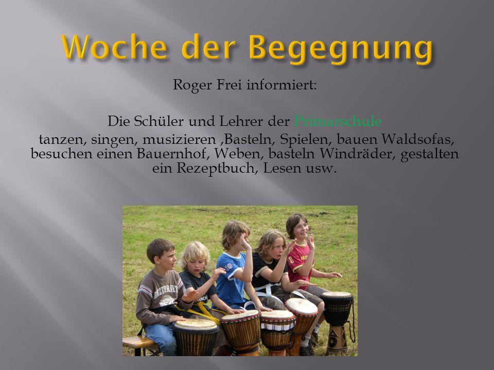 Roger Frei informiert: Die Schüler und Lehrer der Primarschule tanzen, singen, musizieren,Basteln, Spielen, bauen Waldsofas, besuchen einen Bauernhof,