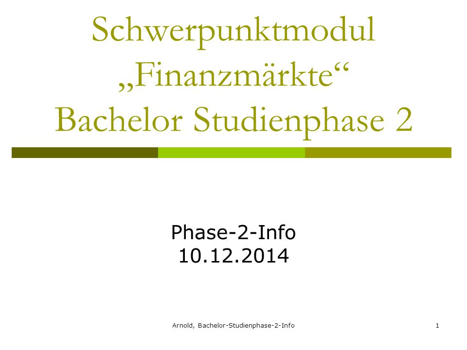 "Arnold, Bachelor-Studienphase-2-Info1 Schwerpunktmodul ""Finanzmärkte Bachelor Studienphase 2 Phase-2-Info 10.12.2014"