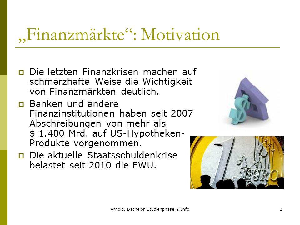 """Arnold, Bachelor-Studienphase-2-Info2 """"Finanzmärkte : Motivation  Die letzten Finanzkrisen machen auf schmerzhafte Weise die Wichtigkeit von Finanzmärkten deutlich."""