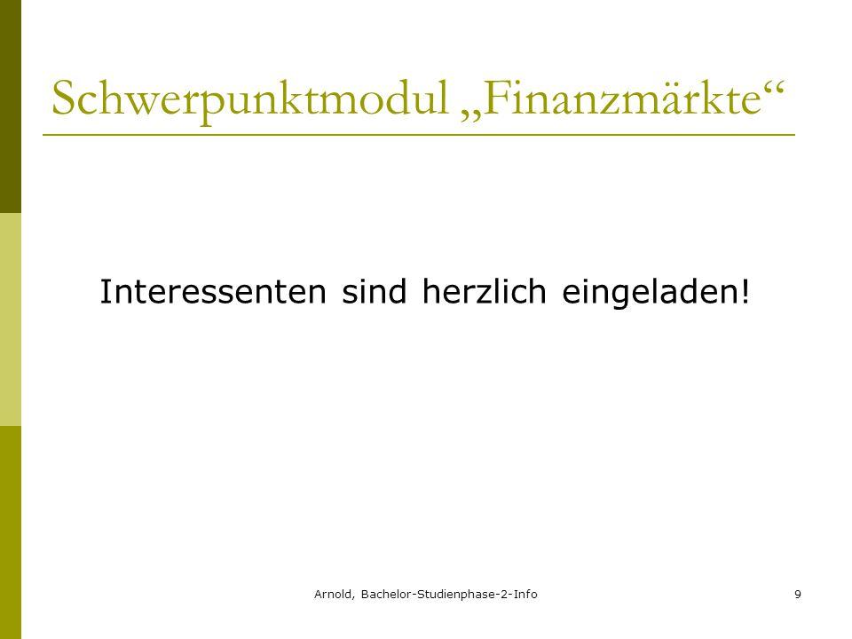 """Arnold, Bachelor-Studienphase-2-Info9 Schwerpunktmodul """"Finanzmärkte Interessenten sind herzlich eingeladen!"""