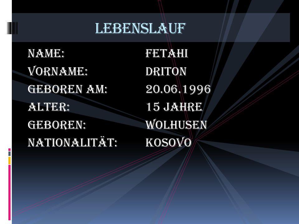 Name:Fetahi Vorname:Driton Geboren am:20.06.1996 Alter:15 Jahre Geboren:Wolhusen Nationalität:Kosovo Lebenslauf