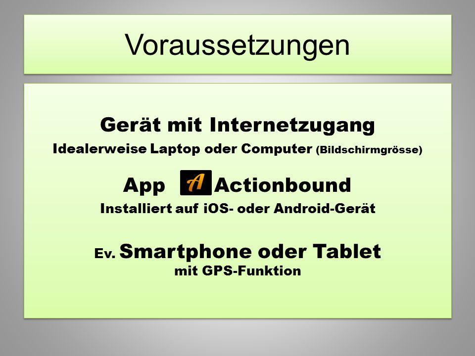 Gerät mit Internetzugang Idealerweise Laptop oder Computer (Bildschirmgrösse) App Actionbound Installiert auf iOS- oder Android-Gerät Ev. Smartphone o
