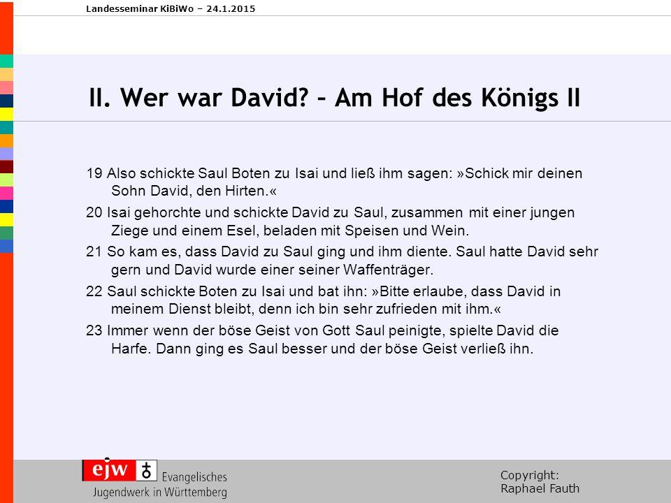 Copyright: Raphael Fauth Landesseminar KiBiWo – 24.1.2015 II. Wer war David? – Am Hof des Königs II 19 Also schickte Saul Boten zu Isai und ließ ihm s