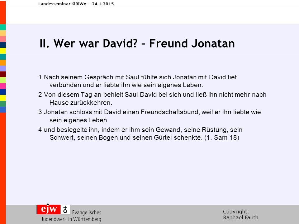 Copyright: Raphael Fauth Landesseminar KiBiWo – 24.1.2015 II. Wer war David? – Freund Jonatan 1 Nach seinem Gespräch mit Saul fühlte sich Jonatan mit