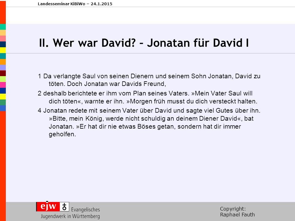 Copyright: Raphael Fauth Landesseminar KiBiWo – 24.1.2015 II. Wer war David? – Jonatan für David I 1 Da verlangte Saul von seinen Dienern und seinem S