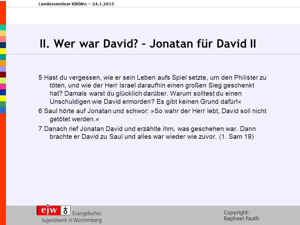 Copyright: Raphael Fauth Landesseminar KiBiWo – 24.1.2015 II. Wer war David? – Jonatan für David II 5 Hast du vergessen, wie er sein Leben aufs Spiel