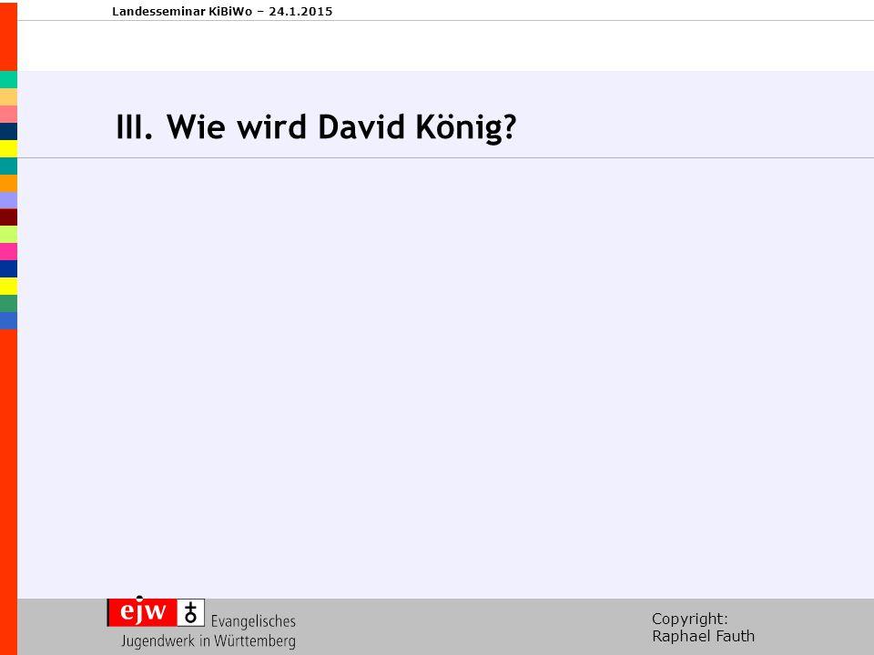 Copyright: Raphael Fauth Landesseminar KiBiWo – 24.1.2015 III. Wie wird David König?