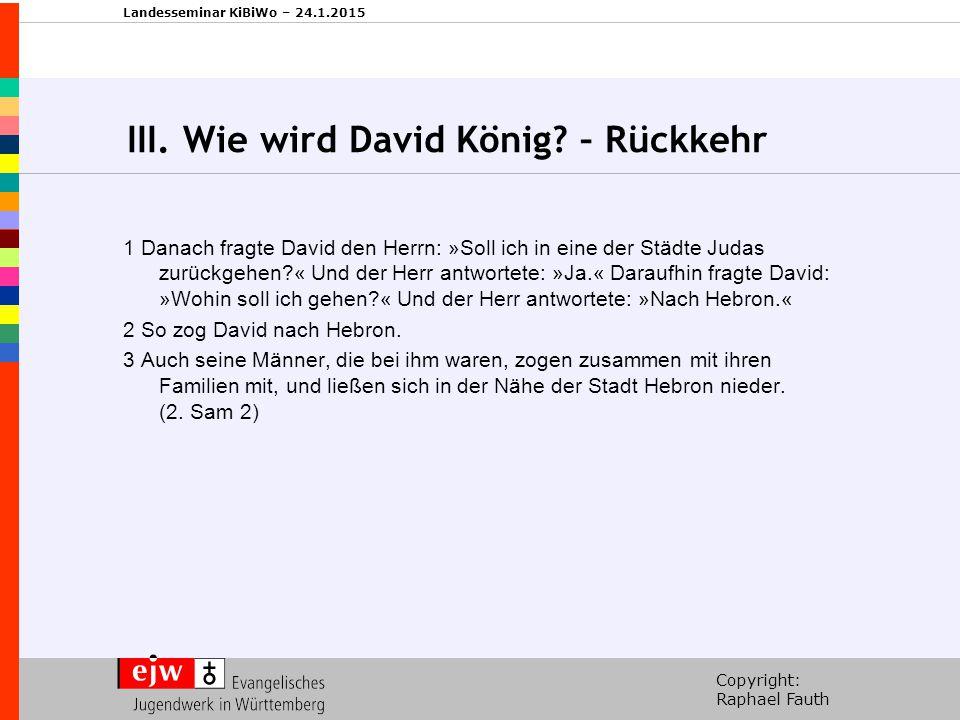 Copyright: Raphael Fauth Landesseminar KiBiWo – 24.1.2015 III. Wie wird David König? – Rückkehr 1 Danach fragte David den Herrn: »Soll ich in eine der