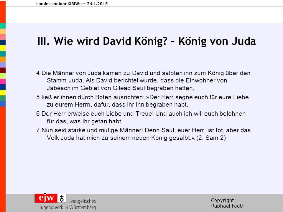 Copyright: Raphael Fauth Landesseminar KiBiWo – 24.1.2015 III. Wie wird David König? – König von Juda 4 Die Männer von Juda kamen zu David und salbten