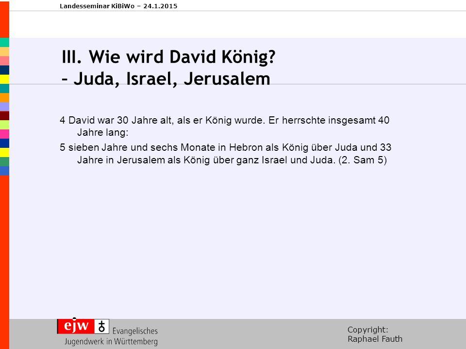 Copyright: Raphael Fauth Landesseminar KiBiWo – 24.1.2015 III. Wie wird David König? – Juda, Israel, Jerusalem 4 David war 30 Jahre alt, als er König