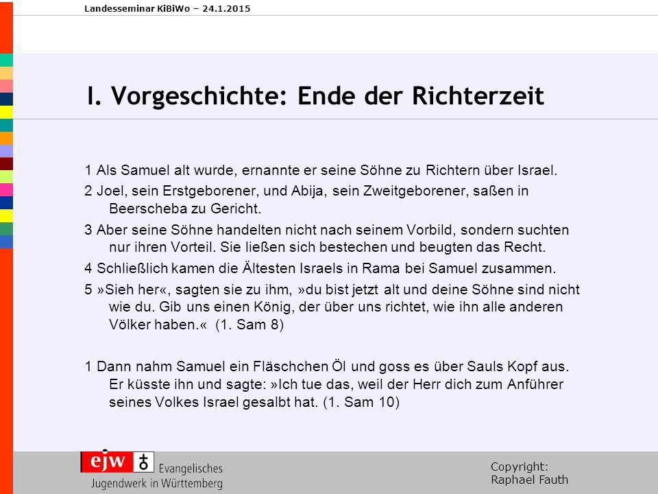 Copyright: Raphael Fauth Landesseminar KiBiWo – 24.1.2015 I. Vorgeschichte: Königtum Saul