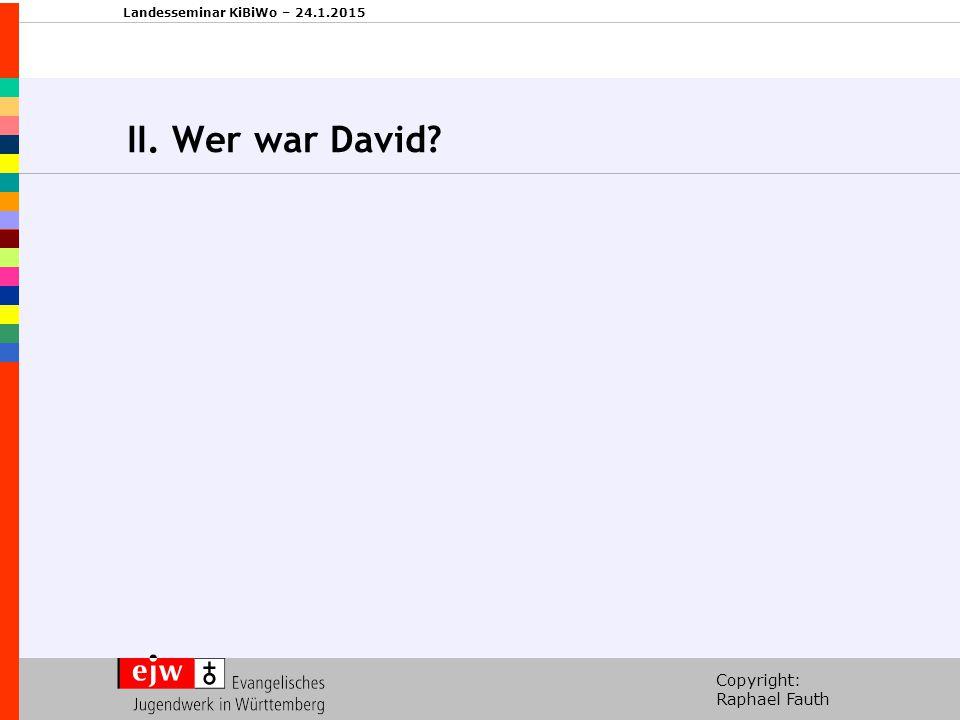 Copyright: Raphael Fauth Landesseminar KiBiWo – 24.1.2015 II. Wer war David?