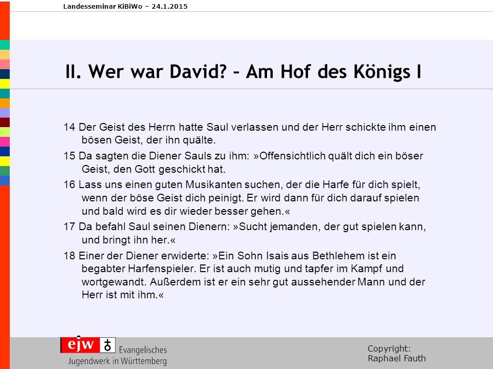Copyright: Raphael Fauth Landesseminar KiBiWo – 24.1.2015 II. Wer war David? – Am Hof des Königs I 14 Der Geist des Herrn hatte Saul verlassen und der