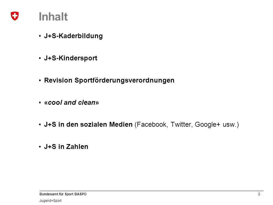 2 Bundesamt für Sport BASPO Jugend+Sport Inhalt J+S-Kaderbildung J+S-Kindersport Revision Sportförderungsverordnungen «cool and clean» J+S in den sozialen Medien (Facebook, Twitter, Google+ usw.) J+S in Zahlen