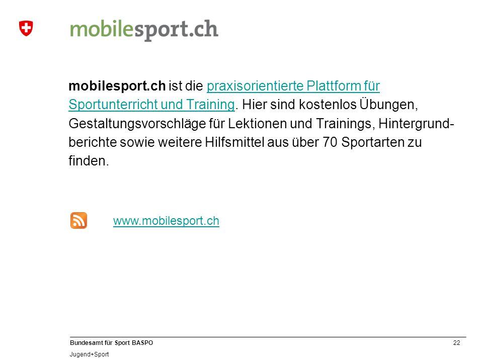 22 Bundesamt für Sport BASPO Jugend+Sport mobilesport.ch ist die praxisorientierte Plattform für Sportunterricht und Training.