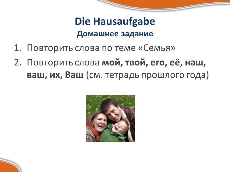 Die Hausaufgabe Домашнее задание 1.Повторить слова по теме «Семья» 2.Повторить слова мой, твой, его, её, наш, ваш, их, Ваш (см.