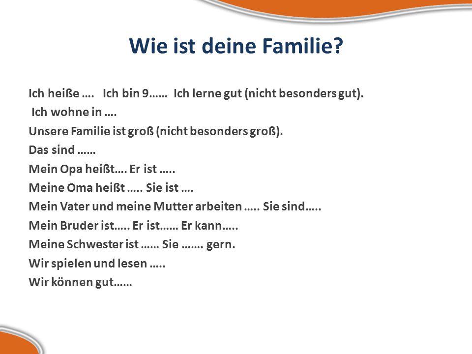 Wie ist deine Familie.Ich heiße …. Ich bin 9…… Ich lerne gut (nicht besonders gut).