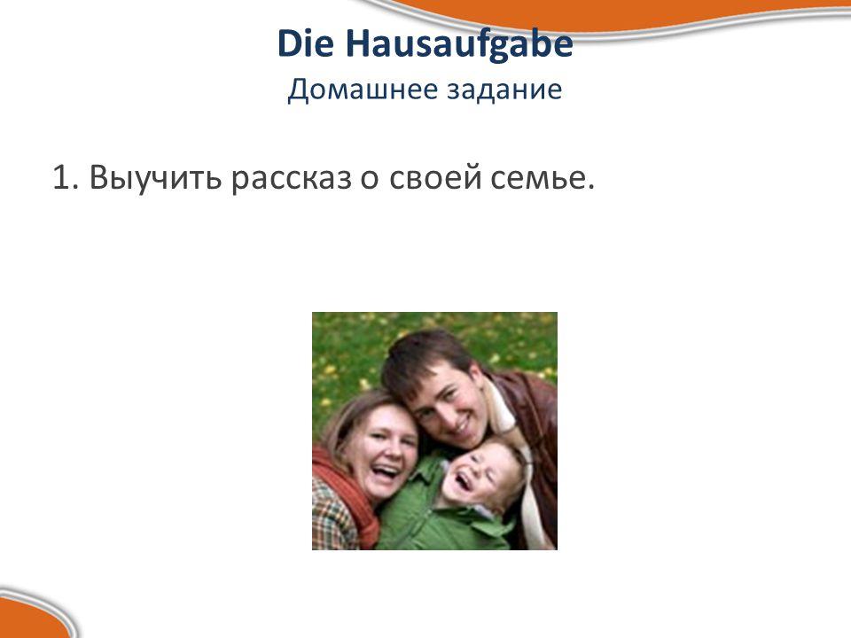 Die Hausaufgabe Домашнее задание 1. Выучить рассказ о своей семье.