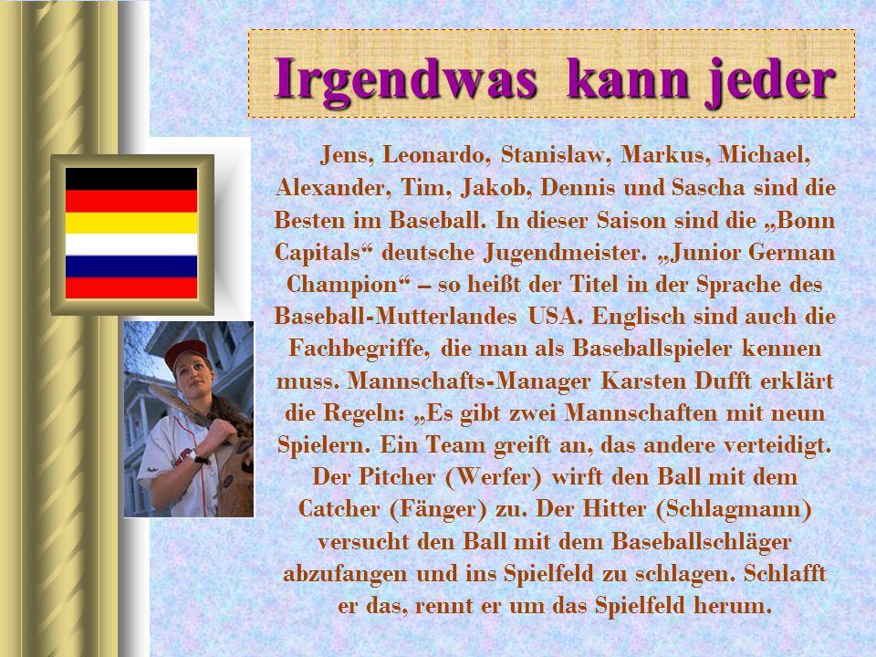 I II Irgendwas kann jeder Jens, Leonardo, Stanislaw, Markus, Michael, Alexander, Tim, Jakob, Dennis und Sascha sind die Besten im Baseball. In dieser