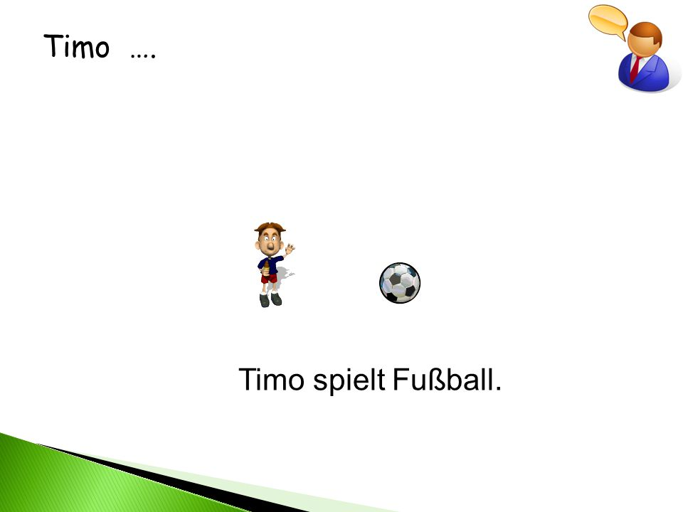 Timo …. Timo spielt Fußball.