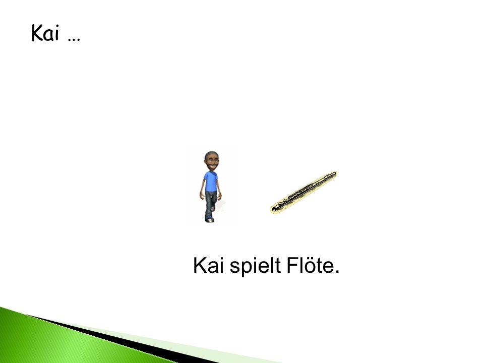Kai … Kai spielt Flöte.