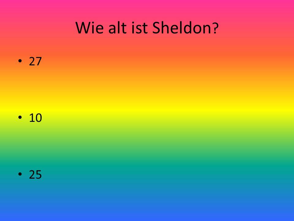 Wie alt ist Sheldon ? 27 10 25
