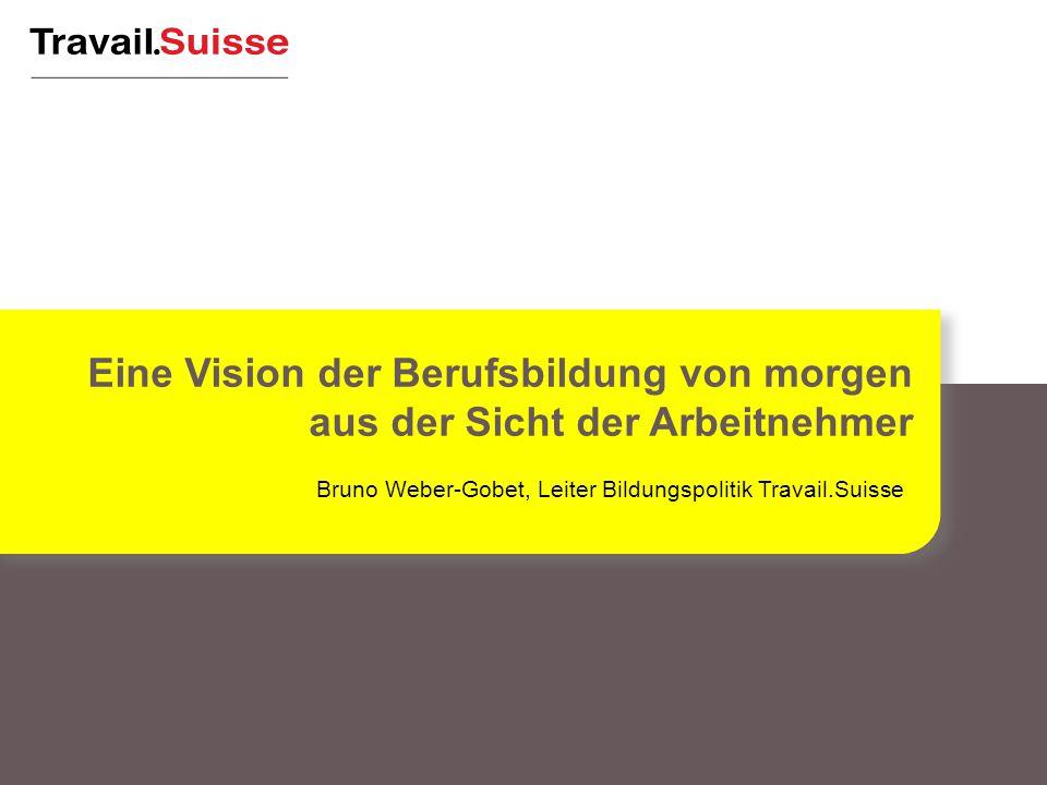 Bruno Weber-Gobet, Leiter Bildungspolitik Travail.Suisse Eine Vision der Berufsbildung von morgen aus der Sicht der Arbeitnehmer