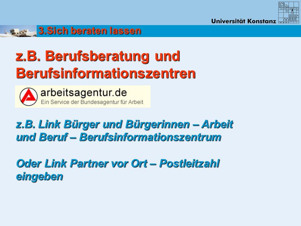z.B. Berufsberatung und Berufsinformationszentren 3.Sich beraten lassen z.B. Link Bürger und Bürgerinnen – Arbeit und Beruf – Berufsinformationszentru